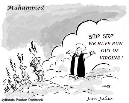 Danish Muslim Cartoons Muhammad standing on a cloud, greeting dead suicide bombers with 'Stop Stop vi er løbet tør for Jomfruer!' ('Stop, stop, we have run out of virgins!'), an allusion to the promised reward to martyrs.